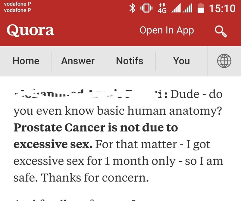 Text - vodafone P 15:10 vodafone P 4G Quora Open In App Notifs Home You Answer ,.-- anu. : Dude do you even know basic human anatomy? Prostate Cancer is not due to excessive sex. For that matter - I got excessive sex for 1 month only - so I am safe. Thanks for concern.