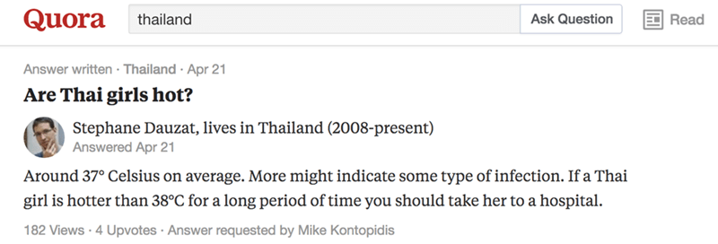 Text - Quora thailand Ask Question Read Answer written Thailand Apr 21 Are Thai girls hot? Stephane Dauzat, lives in Thailand (2008-present) Answered Apr 21 Around 37° Celsius on average. More might indicate some type of infection. If a Thai girl is hotter than 38°C for a long period of time you should take her to a hospital 182 Views 4 Upvotes Answer requested by Mike Kontopidis