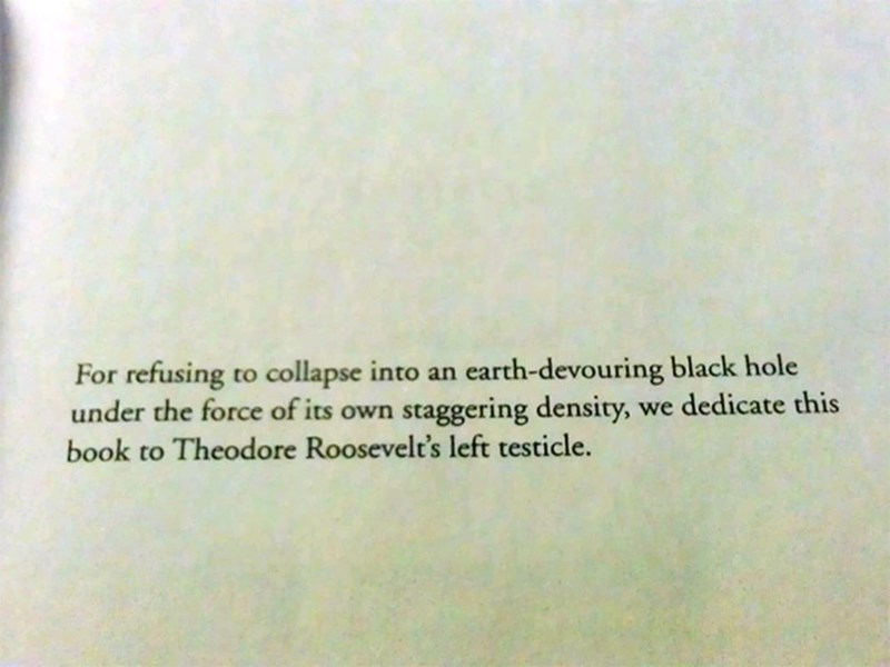 "Funny dedicated section that reads, ""For refusing to collapse into an earth-devouring black hole under the force of its own staggering density, we dedicate this book to Theodore Roosevelt's left testicle"""