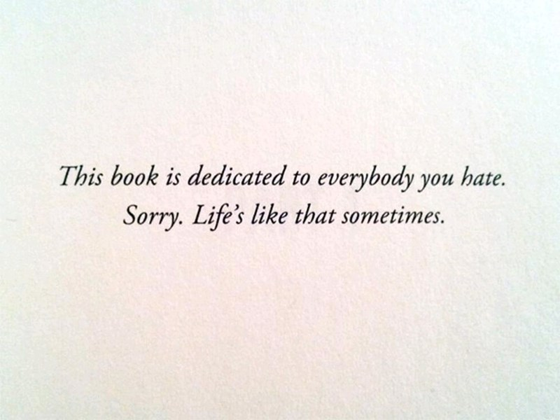 "Funny dedicated section that reads, ""This book is dedicated to everybody you hate. Sorry. Life's like that sometimes"""