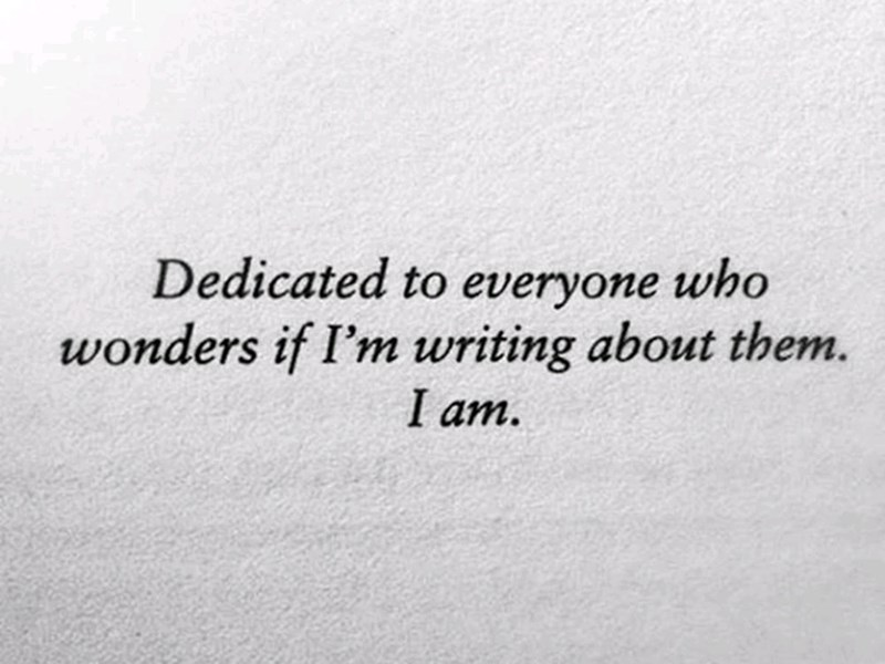 Text - Dedicated to everyone who wonders if I'm writing about them. I am.