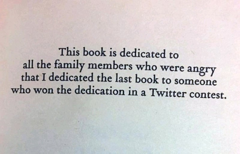 Text - This book is dedicated to all the family members who were angry that I dedicated the last book to someone who won the dedication ina Twitter contest.