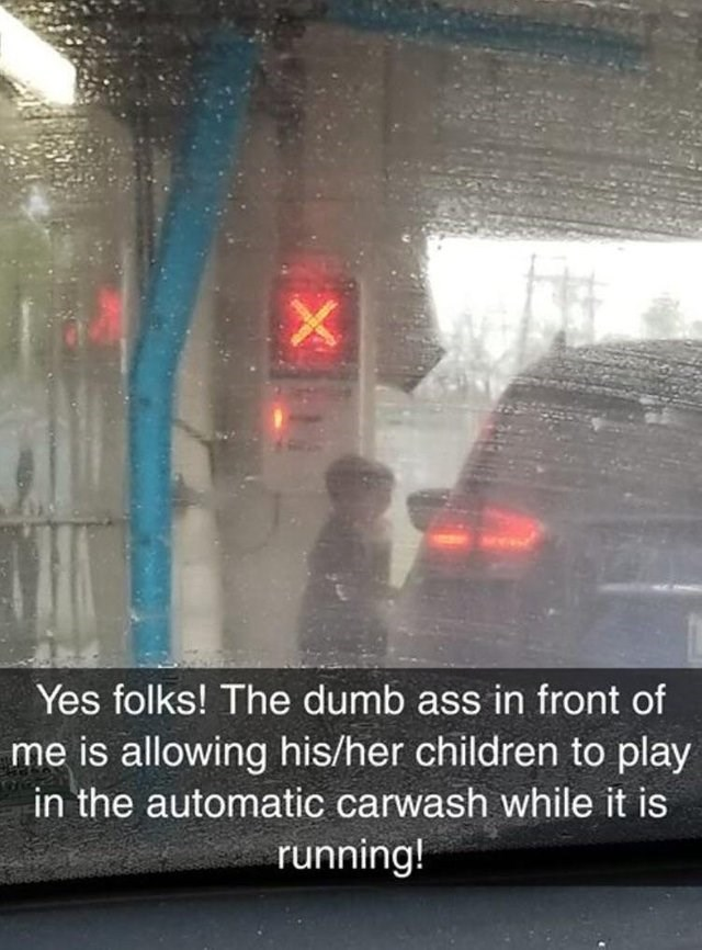 Rain - Yes folks! The dumb ass in front of me is allowing his/her children to play in the automatic carwash while it is running!
