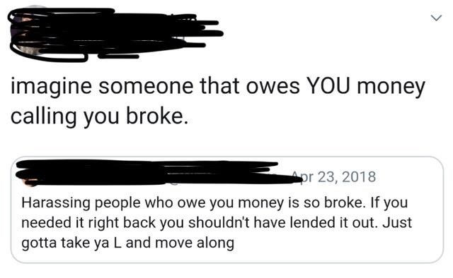 Text - imagine someone that owes YOU money calling you broke. Apr 23, 2018 Harassing people who owe you money is so broke. If you needed it right back you shouldn't have lended it out. Just gotta take ya L and move along