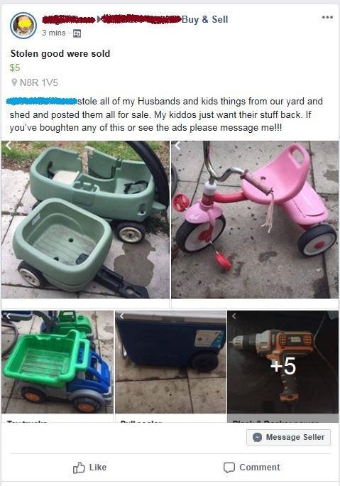 Product - Buy & Sell 3 mins Stolen good were sold $5 N8R 1V5 omstole all of my Husbands and kids things from our yard and shed and posted them all for sale. My kiddos just want their stuff back. If you've boughten any of this or see the ads please message me!! +5 Message Seller Like Comment