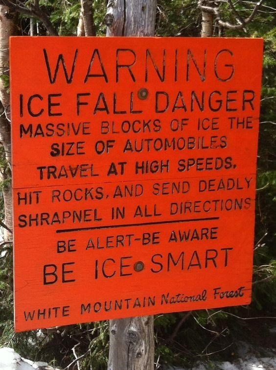 Nature reserve - WARNING ICE FALL DANGER MASSIVE BLOCKS OF ICE THE SIZE OF AUTOMOBILES TRAVEL AT HIGH SPEEDS, HIT ROCKS, AND SEND DEADLY SHRAPNEL IN ALL DIRECTIONS BE ALERT-BE AWARE BE ICEo SMART WHITE MOUNTAIN National Forest