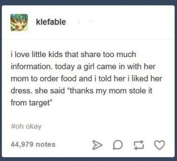 "Tumblr post that reads, ""I love little kids that share too much information. Today a girl came in with her mom to order food and I told her I liked her dress. She said 'Thanks my mom stole it from Target'"""