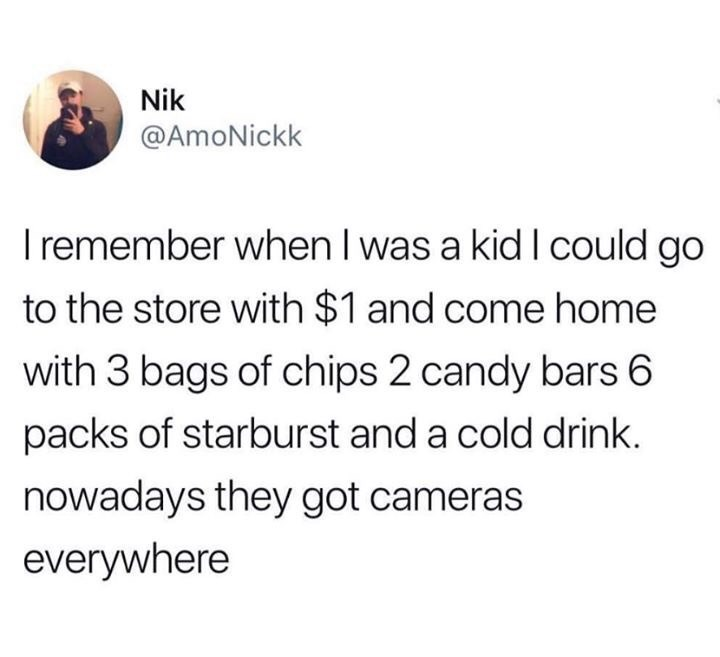 Text - Nik @AmoNickk remember when I was a kid I could go to the store with $1 and come home with 3 bags of chips 2 candy bars 6 packs of starburst and a cold drink. nowadays they got cameras everywhere