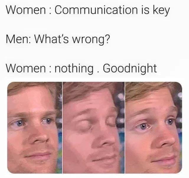 Face - Women Communication is key Men: What's wrong? Women nothing. Goodnight