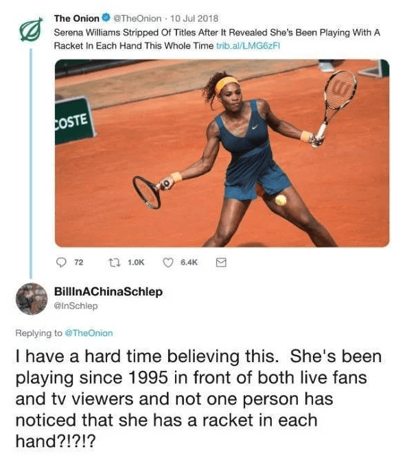 Tennis - The OnionTheOnion 10 Jul 2018 Serena Williams Stripped Of Titles After it Revealed She's Been Playing With A Racket In Each Hand This Whole Time trib.al/LMG62FI COSTE ta 1.0K 72 6.4K BillinAChinaSchlep @inSchlep Replying to @TheOnion I have a hard time believing this. She's been playing since 1995 in front of both live fans and tv viewers and not one person has noticed that she has a racket in each hand?!?!?