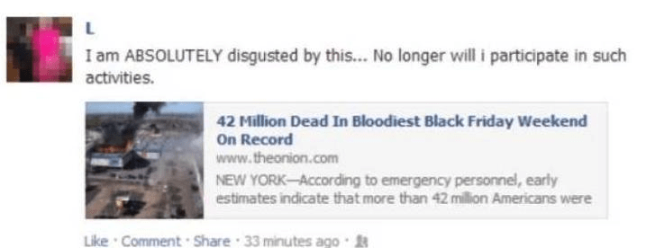 Text - L I am ABSOLUTELY disgusted by this... No longer will i participate in such activities. 42 Million Dead In Bloodiest Black Friday Weekend On Record www.theonion.com NEW YORK-According to emergency personnel, early estimates indicate that more than 42 million Americans were Like Comment Share 33 minutes ago