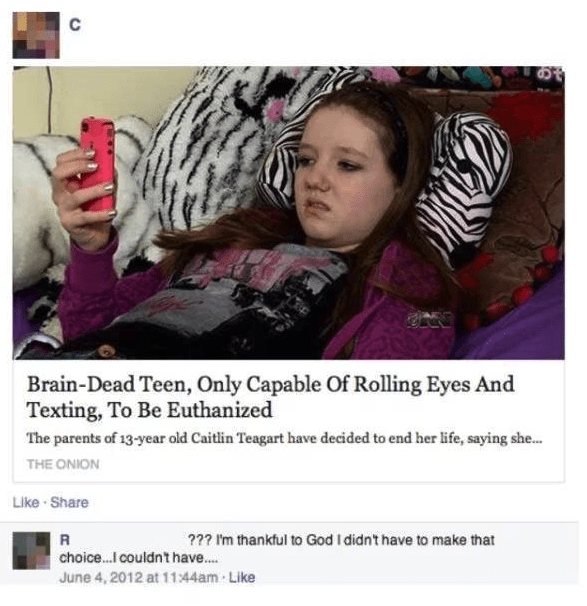 Photography - C Brain-Dead Teen, Only Capable Of Rolling Eyes And Texting, To Be Euthanized The parents of 13-year old Caitlin Teagart have decided to end her life, saying she... THE ONION Like Share R choice...I couldnt have... ?? Im thankful to God I didn't have to make that June 4, 2012 at 1144am Like