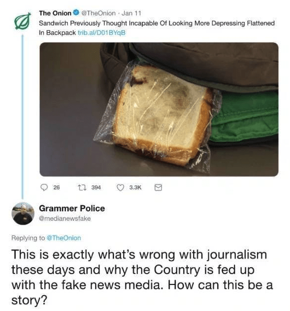 Cuisine - The Onion TheOnion Jan 11 Sandwich Previously Thought Incapable Of Looking More Depressing Flattened In Backpack trib.al/D01BYqB t 394 26 3.3K Grammer Police @medianewsfake Replying to@TheOnion This is exactly what's wrong with journalism these days and why the Country is fed up with the fake news media. How can this be a story?