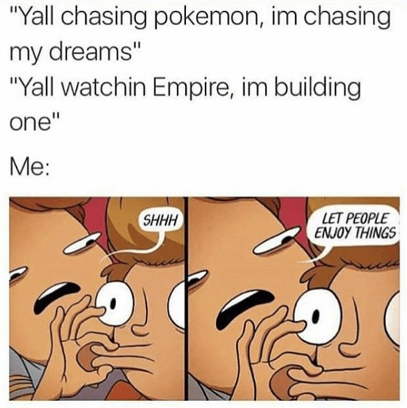 'Let People Enjoy Things' meme that shows someone chastising someone for liking Pokemon and Empire