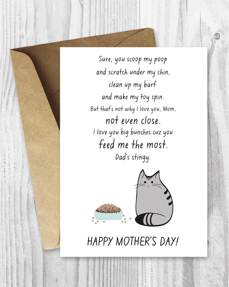 Text - Sure, you scoop my poop and scratch under my chin, clean up my barf and make my toy spin. But that's not why I love you, Mom not even close. I love you big bunches feed me the most Dad's stingy you CUZ HAPPY MOTHER'S DAY!