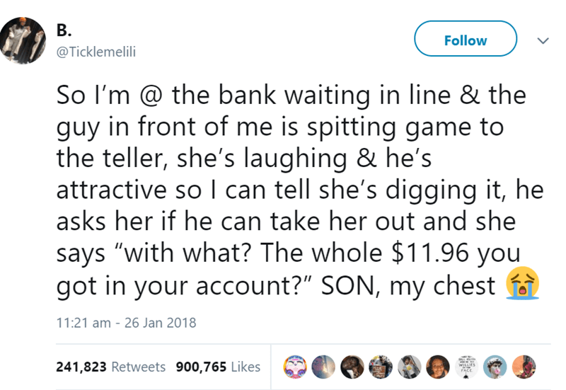 """Text - B. Follow @Ticklemelili So I'm @ the bank waiting in line & the guy in front of me is spitting game to the teller, she's laughing & he's attractive so I can tell she's digging it, he asks her if he can take her out and she says """"with what? The whole $11.96 you got in your account?"""" SON, my chest 11:21 am 26 Jan 2018 241,823 Retweets 900,765 Likes WILUES FACE"""
