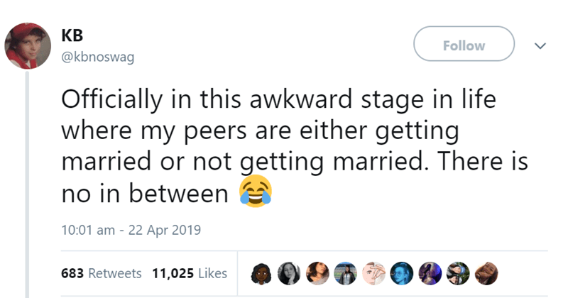Text - КВ Follow @kbnoswag Officially in this awkward stage in life where my peers are either getting married or not getting married. There is no in between 10:01 am 22 Apr 2019 683 Retweets 11,025 Likes
