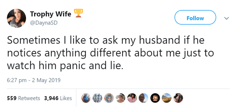 Text - Trophy Wife Follow @DaynaSD Sometimes I like to ask my husband if he notices anything different about me just to watch him panic and lie. 6:27 pm 2 May 2019 559 Retweets 3,946 Likes