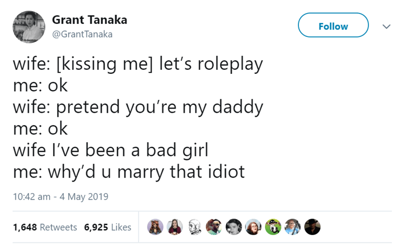 Text - Grant Tanaka Follow @GrantTanaka wife: [kissing me] let's roleplay me: ok wife: pretend you're my daddy me: ok wife I've been a bad girl me: why'd u marry that idiot 10:42 am 4 May 2019 1,648 Retweets 6,925 Likes