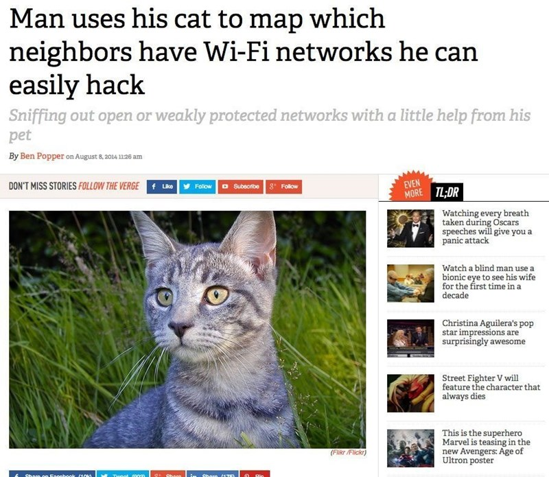 Cat - Man uses his cat to map which neighbors have Wi-Fi networks he can easily hack Sniffing out open or weakly protected networks with a little help from his pet By Ben Popper on August 8, 2014 11:26 am EVEN MORE TL,DR DON'T MISS STORIES FOLLOW THE VERGE f Like 8t Follow Follow D Subscribe Watching every breath taken during Oscars speeches will give you a panic attack Watch a blind man use a bionic eye to see his wife for the first time in a decade Christina Aguilera's pop star impressions are