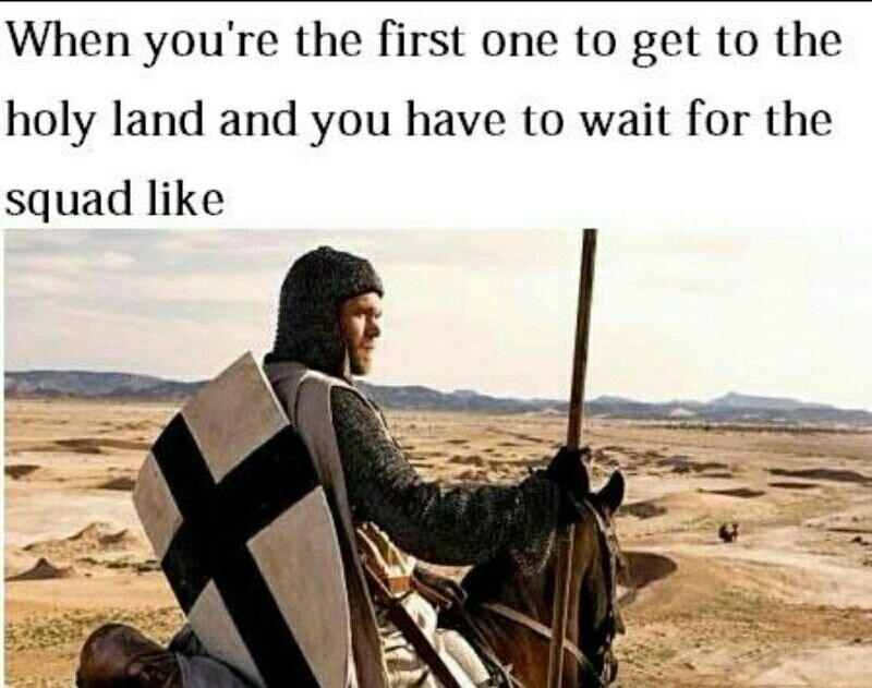 Adaptation - When you're the first one to get to the holy land and you have to wait for the squad like