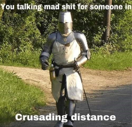 Knight - You talking mad shit for someone in Crusading distance
