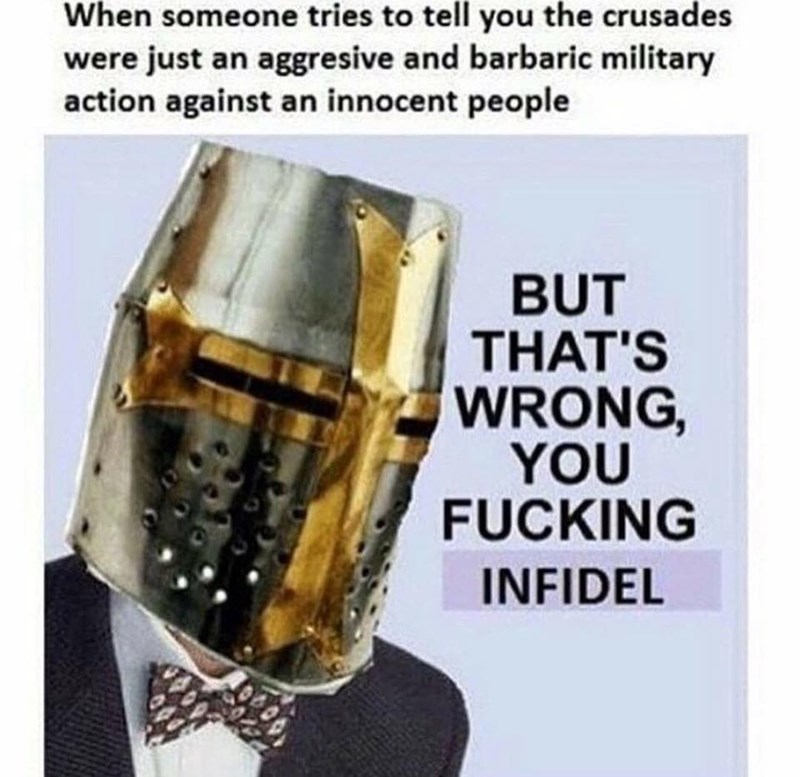 Fashion accessory - When someone tries to tell you the crusades were just an aggresive and barbaric military action against an innocent people BUT THAT'S WRONG, YOU FUCKING INFIDEL