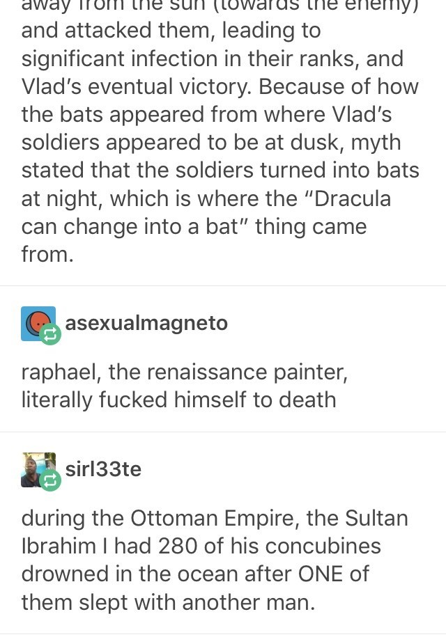 """Text - en пу) away and attacked them, leading to significant infection in their ranks, and Vlad's eventual victory. Because of how the bats appeared from where Vlad's soldiers appeared to be at dusk, myth stated that the soldiers turned into bats at night, which is where the """"Dracula can change into a bat"""" thing came from. asexualmagneto raphael, the renaissance painter, literally fucked himself to death sirl33te during the Ottoman Empire, the Sultan lbrahim I had 280 of his concubines drowned i"""