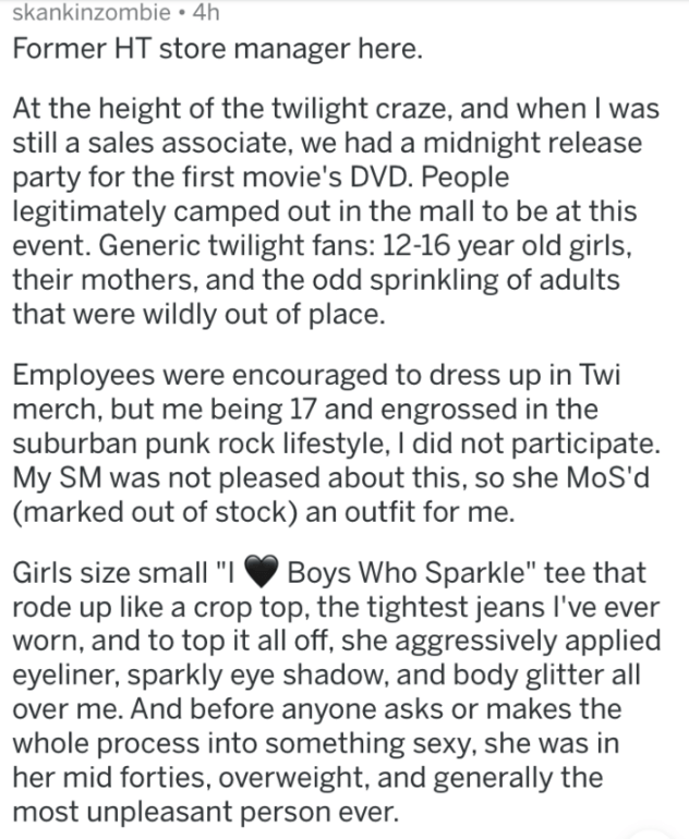 Text - skankinzombie 4h Former HT store manager here. At the height of the twilight craze, and when I was still a sales associate, we had a midnight release party for the first movie's DVD. People legitimately camped out in the mall to be at this event. Generic twilight fans: 12-16 year old girls, their mothers, and the odd sprinkling of adults that were wildly out of place. Employees were encouraged to dress up in Twi merch, but me being 17 and engrossed in the suburban punk rock lifestyle, I d