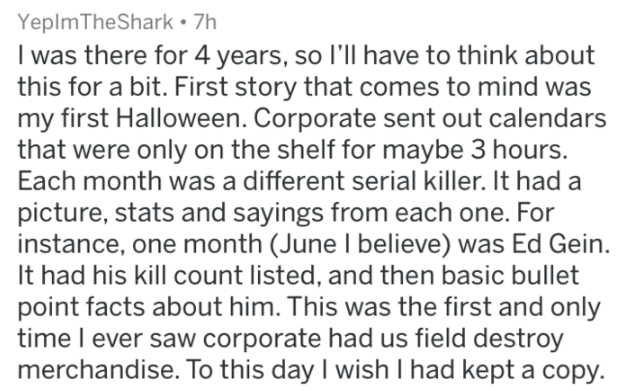 Text - Yeplm TheShark 7h I was there for 4 years, so I'll have to think about this for a bit. First story that comes to mind was my first Halloween. Corporate sent out calendars that were only on the shelf for maybe 3 hours. Each month was a different serial killer. It had a picture, stats and sayings from each one. For instance, one month (June I believe) was Ed Gein. It had his kill count listed, and then basic bullet point facts about him. This was the first and only time l ever saw corporate
