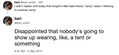 """Text - bart @bart smith 22h I didn't realize until today that tonight's Met Gala theme 'camp"""" wasn't refering to summer camp bart bart smith Disappointed that nobody's going to show up wearing, like, a tent or something 9:42 AM - 6 May 2019"""