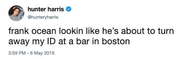 Text - hunter harris hunteryharris frank ocean lookin like he's about to turn away my ID at a bar in boston 3:59 PM - 6 May 2019