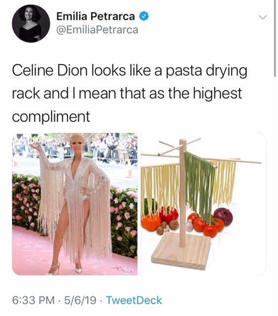 Product - Emilia Petrarca @EmiliaPetrarca Celine Dion looks like a pasta drying rack and I mean that as the highest compliment 6:33 PM 5/6/19 TweetDeck