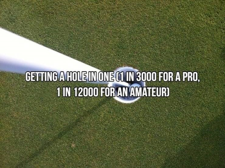 Green - GETTING A HOLE IN ONE C1IN 3000 FOR A PRO, 1 IN 12000 FOR AN AMATEUR)