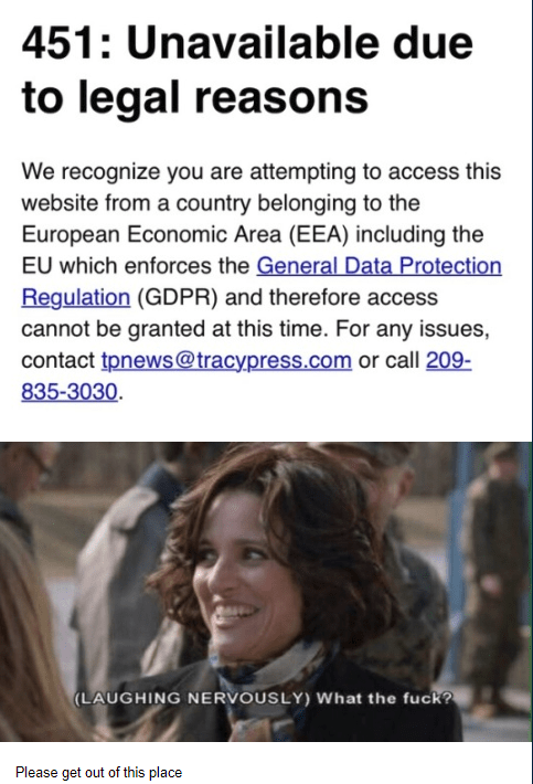 Tracy California - Text - 451: Unavailable due to legal reasons We recognize you are attempting to access this website from a country belonging to the European Economic Area (EEA) including the EU which enforces the General Data Protection Regulation (GDPR) and therefore access cannot be granted at this time. For any issues, contact tpnews@tracypress.com or call 209- 835-3030 (LAUGHING NERVOUSLY) What the fuck? Please get out of this place