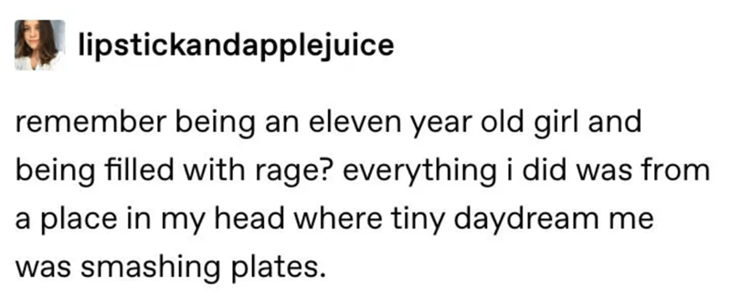 Text - lipstickandapplejuice remember being an eleven year old girl and being filled with rage? everything i did was from a place in my head where tiny daydream me was smashing plates.