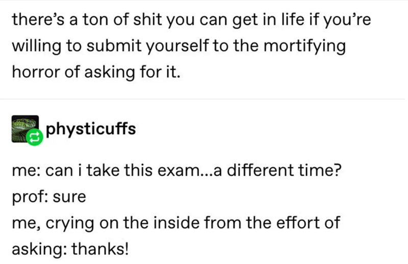 Text - there's a ton of shit you can get in life if you're willing to submit yourself to the mortifying horror of asking for it. physticuffs me: can i take this exam...a different time? prof: sure me, crying on the inside from the effort of asking: thanks!
