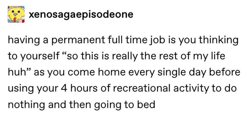 """Text - xenosagaepisodeone having a permanent full time job is you thinking to yourself """"so this is really the rest of my life huh"""" as you come home every single day before using your 4 hours of recreational activity to do nothing and then going to bed"""