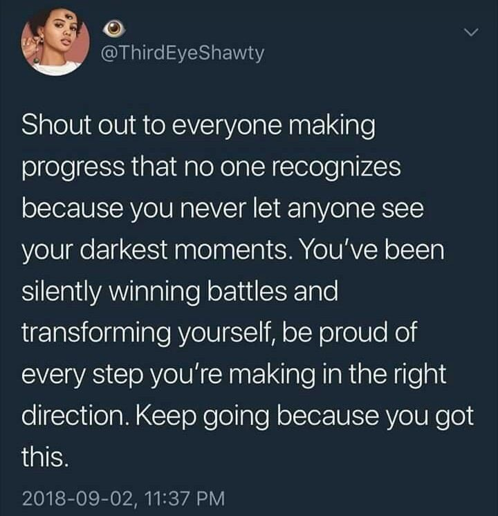 wholesome meme - Text - @ThirdEyeShawty Shout out to everyone making progress that no one recognizes because you never let anyone see your darkest moments. You've been silently winning battles and transforming yourself, be proud of every step you're making in the right direction. Keep going because you got this. 2018-09-02, 11:37 PM