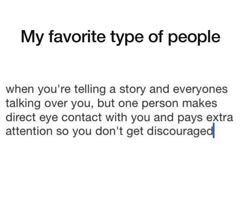 wholesome meme - Text - My favorite type of people when you're telling a story and everyones talking over you, but one person makes direct eye contact with you and pays extra attention so you don't get discouraged