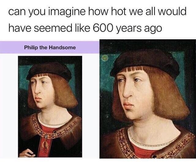 wholesome meme - Face - can you imagine how hot we all would have seemed like 600 years ago Philip the Handsome
