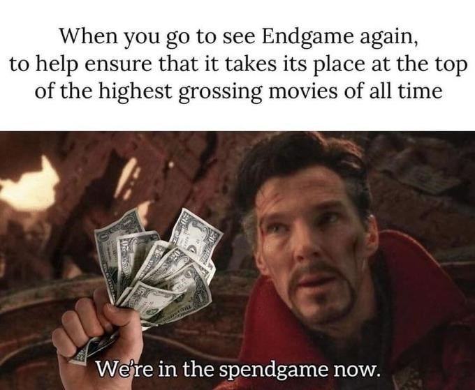 dank memes - Text - When you go to see Endgame again, to help ensure that it takes its place at the top of the highest grossing movies of all time Were in the spendgame now. 20-