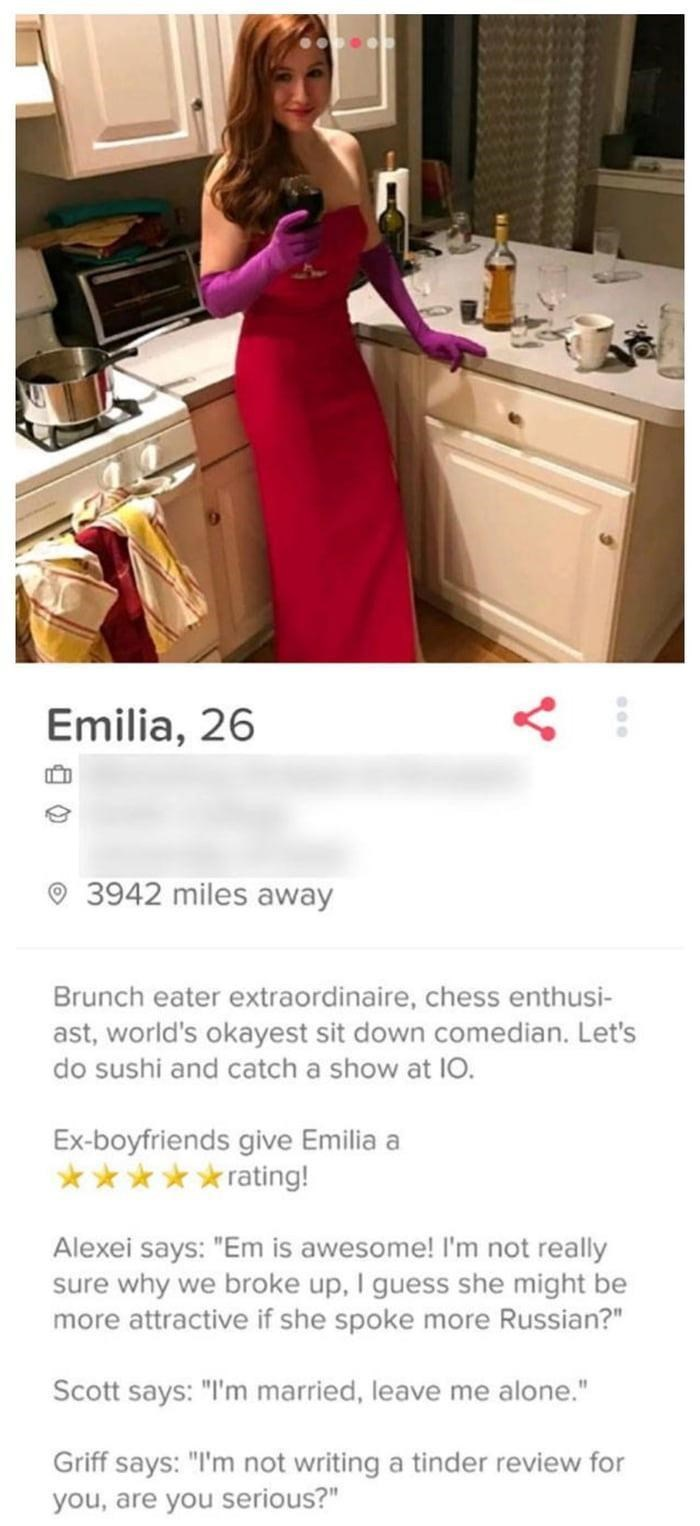 """funny tinder - Clothing - Emilia, 26 3942 miles away Brunch eater extraordinaire, chess enthusi- ast, world's okayest sit down comedian. Let's do sushi and catch a show at IO. Ex-boyfriends give Emilia a rrating! Alexei says: """"Em is awesome! I'm not really sure why we broke up, I guess she might be more attractive if she spoke more Russian?"""" Scott says: """"I'm married, leave me alone."""" Griff says: """"I'm not writing a tinder review for you, are you serious?"""""""