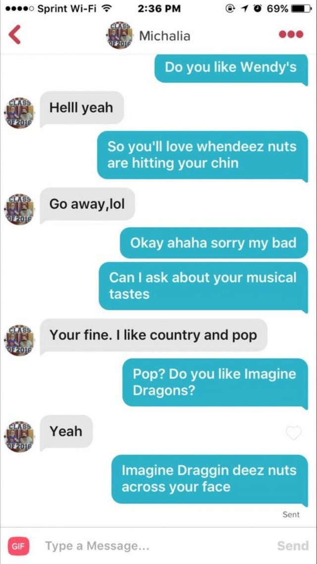 funny tinder - Text - o Sprint Wi-Fi 2:36 PM 69% Michalia Do you like Wendy's Helll yeah So you'll love whendeez nuts are hitting your chin Go away,lol #201 Okay ahaha sorry my bad Can I ask about your musical tastes E Your fine. I like country and pop 2016 Pop? Do you like Imagine Dragons? Yeah atozz0 Imagine Draggin deez nuts across your face Sent Send Type a Message... GIF