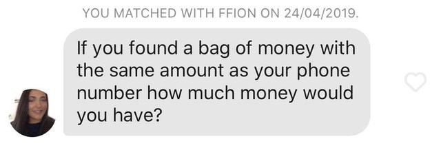 funny tinder - Text - YOU MATCHED WITH FFION ON 24/04/2019. If you found a bag of money with the same amount as your phone number how much money would you have?
