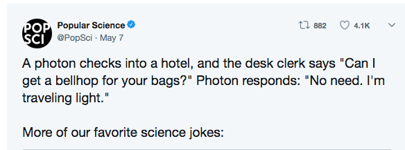 "Text - POP Popular Science SCI @PopSci May 7 t 882 4.1K A photon checks into a hotel, and the desk clerk says ""Can I get a bellhop for your bags?"" Photon responds: ""No need. I'm traveling light."" More of our favorite science jokes:"