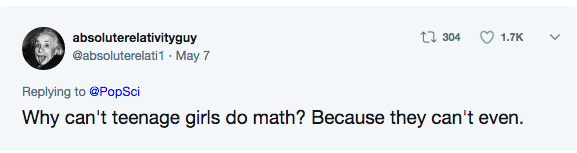 Text - t304 absoluterelativityguy 1.7K @absoluterelati1. May 7 Replying to @PopSci Why can't teenage girls do math? Because they can't even.