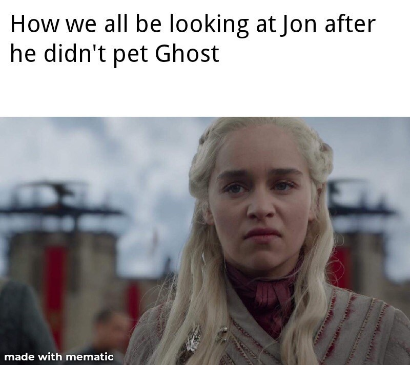 Text - How we all be looking at Jon after he didn't pet Ghost upoc made with mematic tear