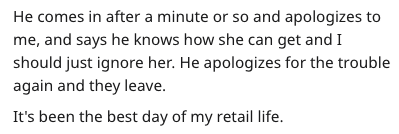 Text - He comes in after a minute or so and apologizes to me, and says he knows how she can get and I should just ignore her. He apologizes for the trouble again and they leave. It's been the best day of my retail life.