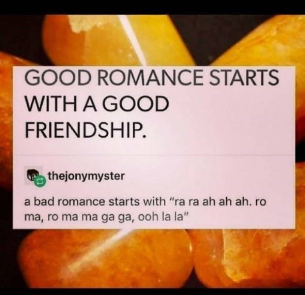 "clerver moment - Natural foods - GOOD ROMANCE STARTS WITH A GOOD FRIENDSHIP. thejonymyster a bad romance starts with ""ra ra ah ah ah. ro ma, ro ma ma ga ga, ooh la la"""